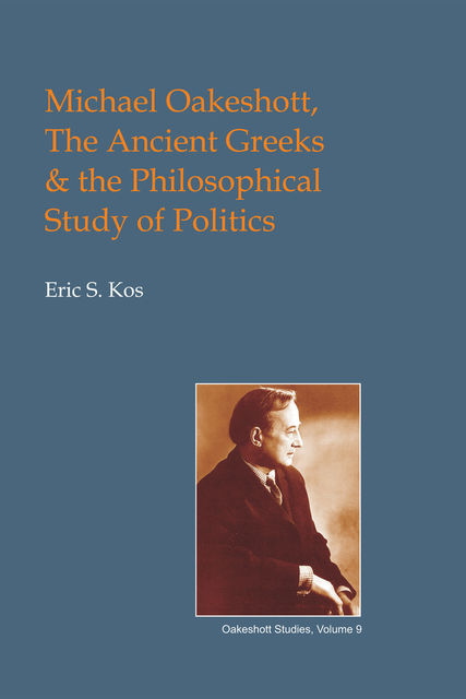 Michael Oakeshott, the Ancient Greeks, and the Philosophical Study of Politics, Eric Steven Kos