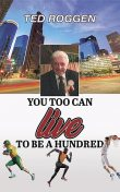 You too can live to be a Hundred, Ted Roggen