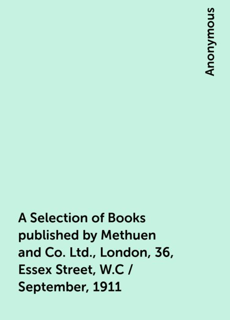 A Selection of Books published by Methuen and Co. Ltd., London, 36, Essex Street, W.C / September, 1911,
