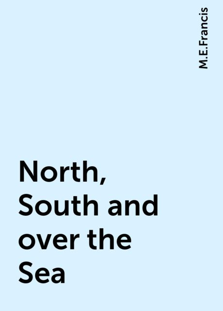 North, South and over the Sea, M.E.Francis