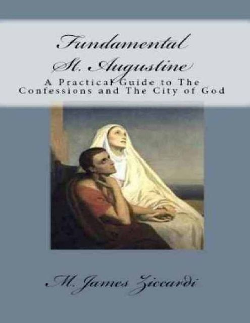 Fundamental St. Augustine: A Practical Guide to the Confessions of St. Augustine and City of God, M.James Ziccardi