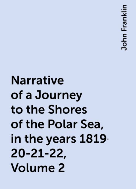 Narrative of a Journey to the Shores of the Polar Sea, in the years 1819-20-21-22, Volume 2, John Franklin