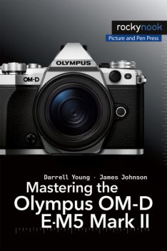 Mastering the Olympus OM-D E-M5 Mark II, James Johnson, Darrell Young