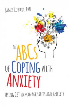 The ABCS of Coping with Anxiety, James Cowart