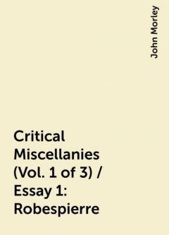 Critical Miscellanies (Vol. 1 of 3) / Essay 1: Robespierre, John Morley