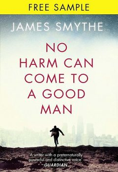 No Harm Can Come to a Good Man: free sampler, James Smythe