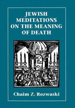Jewish Meditations on the Meaning of Death, Chaim Z. Rozwaski