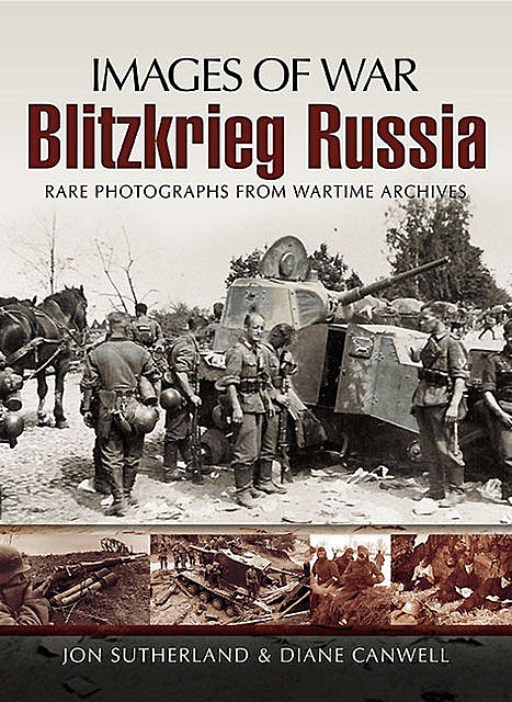 Images Of War Blitzkrieg Russia: Rare Photographs From Wartime Archives, Diane Canwell, Jonathan Sutherland