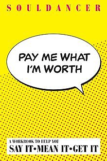 Pay Me What I'm Worth : A Workbook to Help You Say It-Mean It-Get It, Souldancer