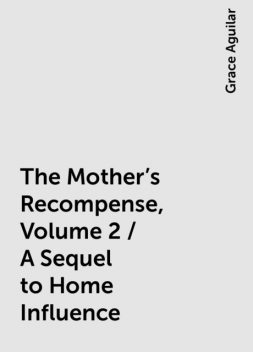 The Mother's Recompense, Volume 2 / A Sequel to Home Influence, Grace Aguilar