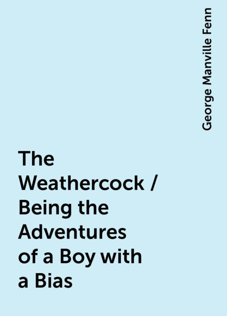 The Weathercock / Being the Adventures of a Boy with a Bias, George Manville Fenn