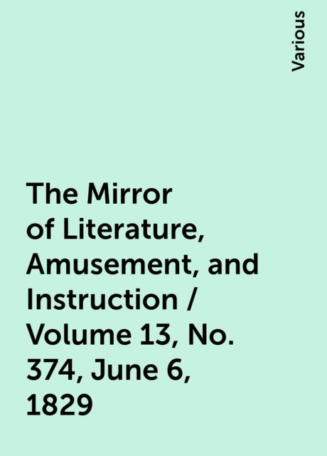 The Mirror of Literature, Amusement, and Instruction / Volume 13, No. 374, June 6, 1829, Various