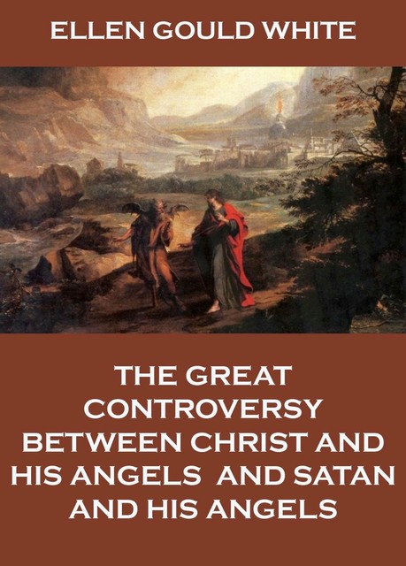 The Great Controversy Between Christ and His Angels, and Satan and His Angels, Ellen G.White