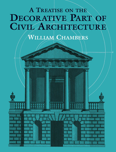 A Treatise on the Decorative Part of Civil Architecture, William Chambers