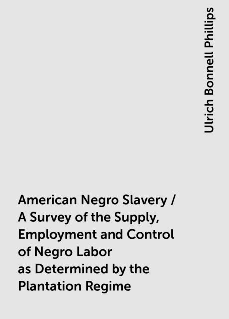 American Negro Slavery / A Survey of the Supply, Employment and Control of Negro Labor as Determined by the Plantation Regime, Ulrich Bonnell Phillips