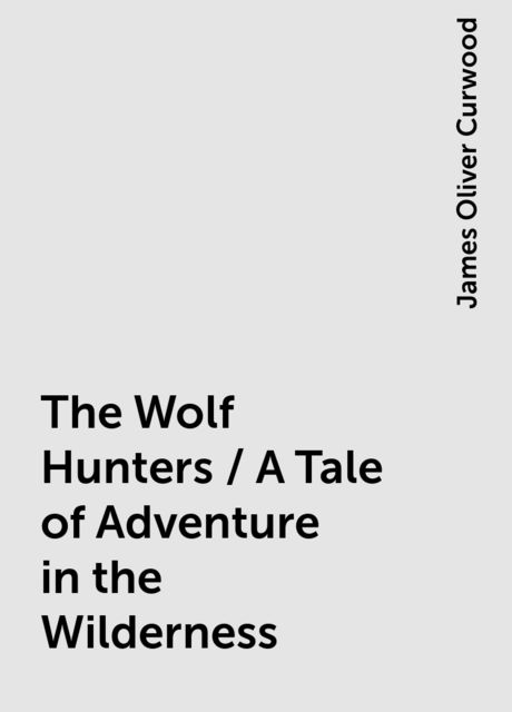 The Wolf Hunters / A Tale of Adventure in the Wilderness, James Oliver Curwood