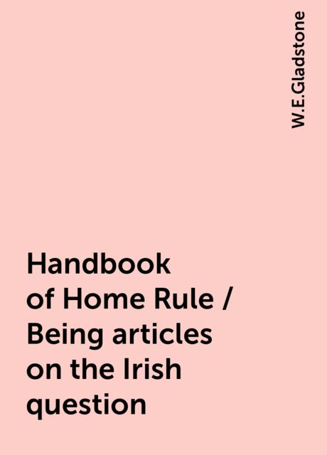 Handbook of Home Rule / Being articles on the Irish question, W.E.Gladstone
