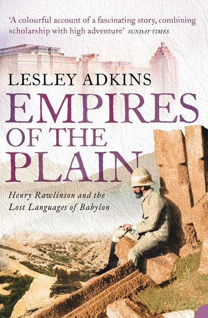 Empires of the Plain: Henry Rawlinson and the Lost Languages of Babylon (Text Only), Lesley Adkins