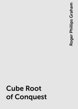 Cube Root of Conquest, Roger Phillips Graham