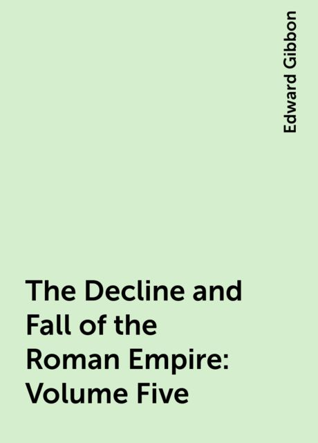 The Decline and Fall of the Roman Empire: Volume Five, Edward Gibbon
