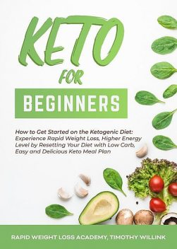 Keto for Beginners: How to Get Started on the Ketogenic Diet, Timothy Willink, Rapid Weight Loss Academy