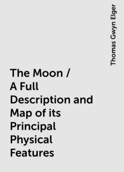 The Moon / A Full Description and Map of its Principal Physical Features, Thomas Gwyn Elger
