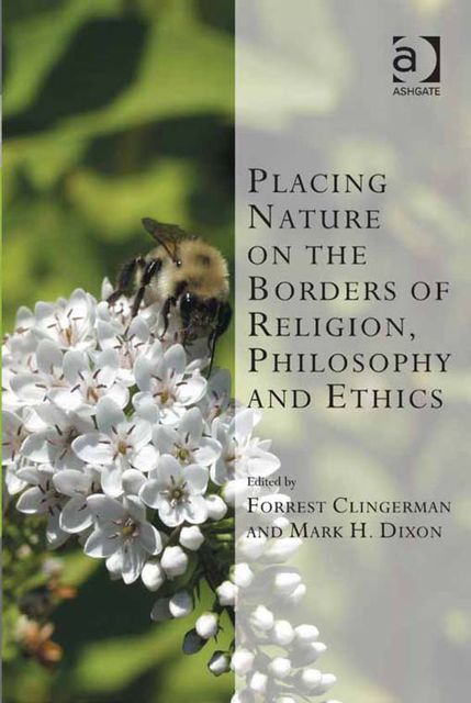 Placing Nature on the Borders of Religion, Philosophy and Ethics, Forrest Clingerman, Mark H.Dixon