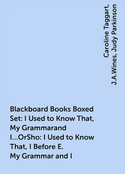 Blackboard Books Boxed Set: I Used to Know That, My Grammarand I…OrSho: I Used to Know That, I Before E. My Grammar and I, Caroline Taggart, J.A.Wines, Judy Parkinson