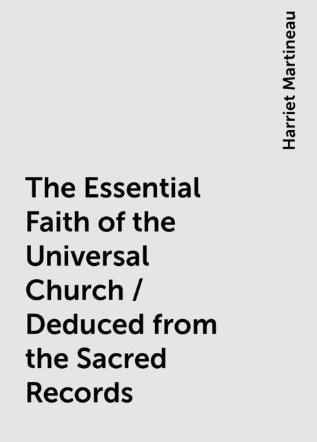 The Essential Faith of the Universal Church / Deduced from the Sacred Records, Harriet Martineau