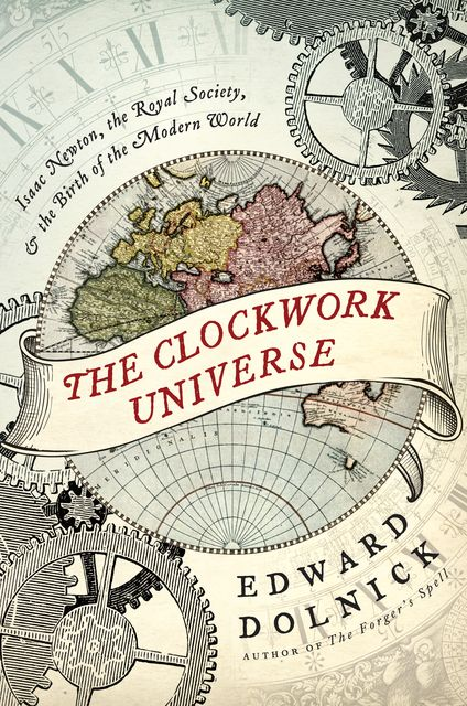 The Clockwork Universe. Isaac Newton, the Royal Society, and the Birth of the Modern World, Edward Dolnick
