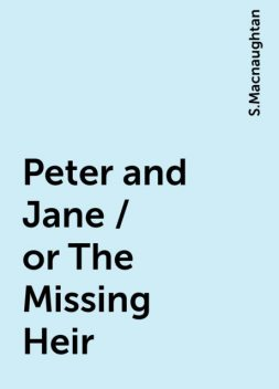 Peter and Jane / or The Missing Heir, S.Macnaughtan