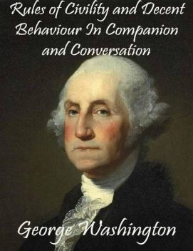 Rules of Civility and Decent Behaviour In Companion and Conversation, George Washington