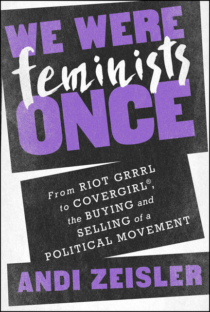 We Were Feminists Once, Andi Zeisler