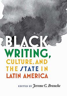 Black Writing, Culture, and the State in Latin America, Jerome Branche