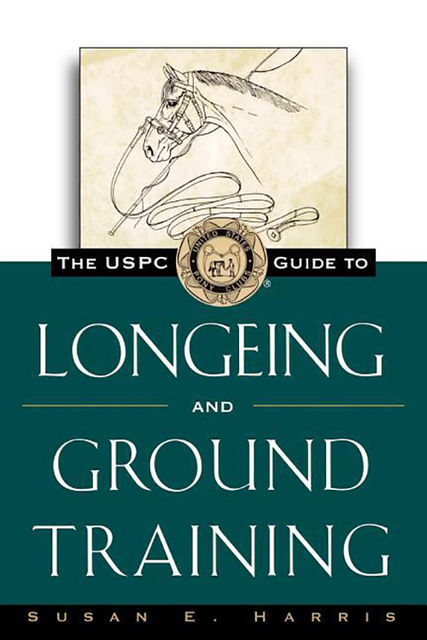The USPC Guide to Longeing and Ground Training, Susan E.Harris