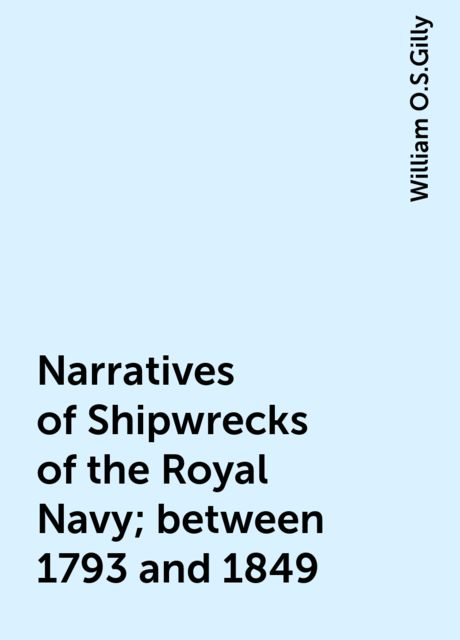 Narratives of Shipwrecks of the Royal Navy; between 1793 and 1849, William O.S.Gilly