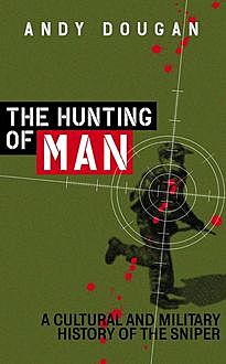 The Hunting of Man: A History of the Sniper, Andy Dougan