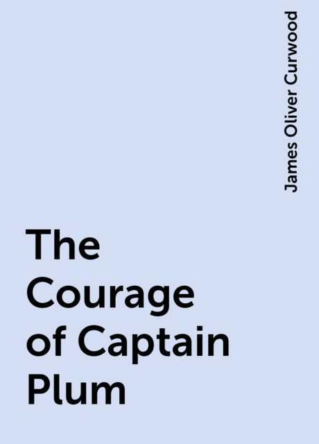 The Courage of Captain Plum, James Oliver Curwood
