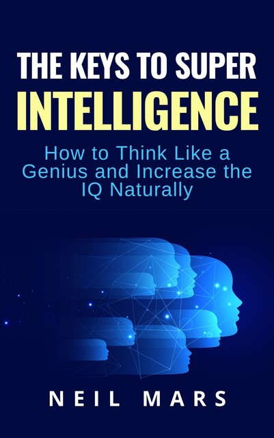 The Keys to Super Intelligence: How to Think Like a Genius and Increase the Iq Naturally, Neil Mars
