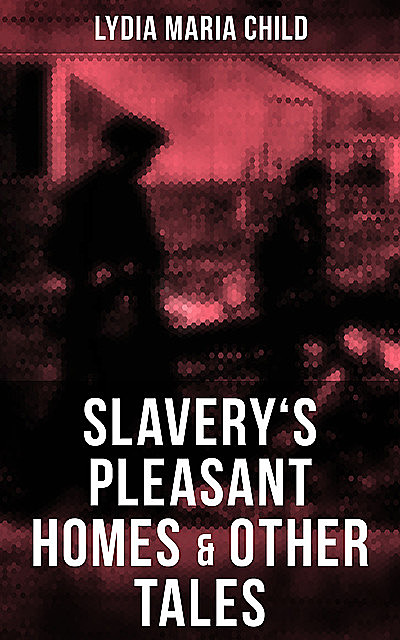 Slavery's Pleasant Homes & Other Tales, Lydia Maria Child