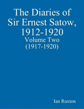 The Diaries of Sir Ernest Satow, 1912–1920 – Volume Two (1917–1920), Ian Ruxton