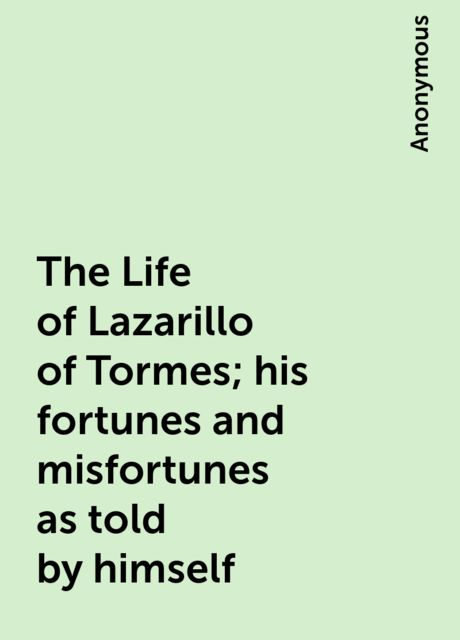The Life of Lazarillo of Tormes; his fortunes and misfortunes as told by himself,