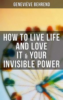 How to Live Life and Love it & Your Invisible Power, Genevieve Behrend