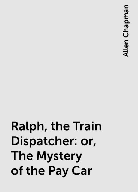 Ralph, the Train Dispatcher: or, The Mystery of the Pay Car, Allen Chapman