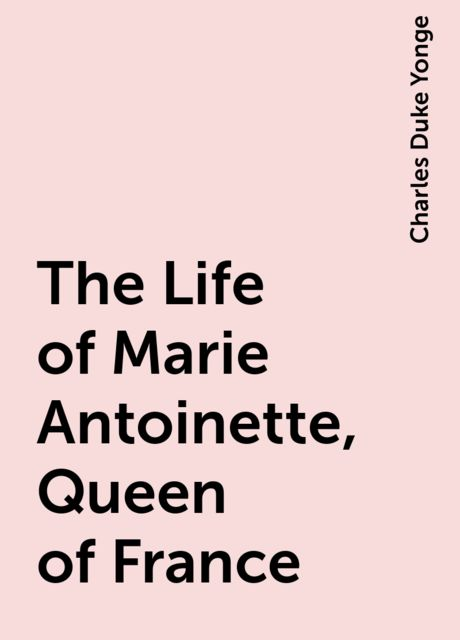The Life of Marie Antoinette, Queen of France, Charles Duke Yonge