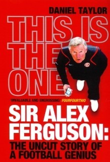 This is the One: Sir Alex Ferguson: The Uncut Story of a Football Genius, Daniel Taylor