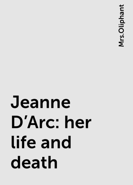 Jeanne D'Arc: her life and death,