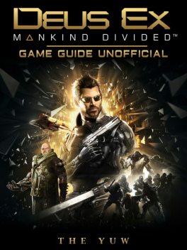 Deus Ex Mankind Divided Game Guide Unofficial, The Yuw