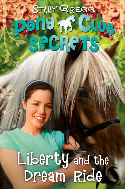 Liberty and the Dream Ride (Pony Club Secrets, Book 11), Stacy Gregg