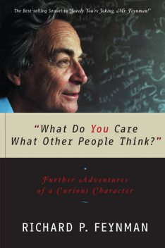 'What Do You Care What Other People Think?': Further Adventures of a Curious Character, Richard Feynman